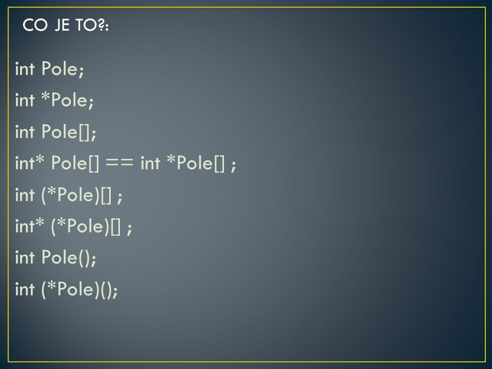 CO JE TO : int Pole; int *Pole; int Pole[]; int* Pole[] == int *Pole[] ; int (*Pole)[] ; int* (*Pole)[] ; int Pole(); int (*Pole)();